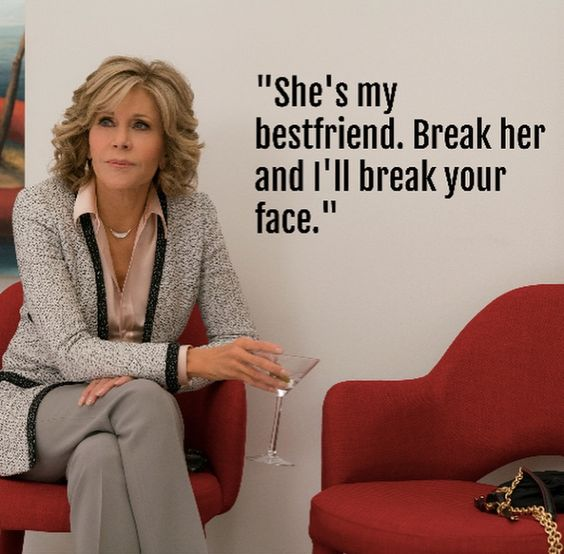 "Grace and Frankie besties ""she's my best friend. Break her and I'll break your face"""