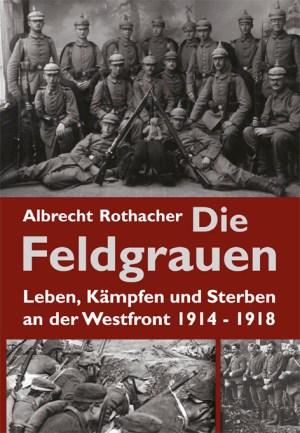 Die Feldgrauen. Leben, Kämpfen und Sterben an der Westfront 1914-1918. Buch über den Ersten Weltkrieg von Albrecht Rothacher
