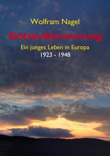 Wolfram Nagel: Götterdämmerung. Ein junges Leben in Europa 1923-1948. Lebenserinnerungen von Prof. Wolfram Nagel