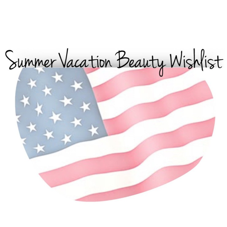Summer Vacation Beauty Wishlist