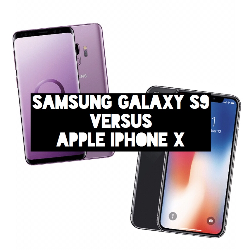 Samsung Galaxy S9 versus Apple iPhone X