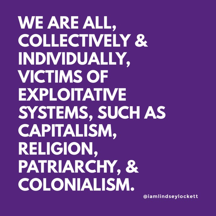 """purple square with white text that reads """"we are all, collectively & individually, victims of exploitative systems, such as capitalism, religion, patriarchy, & colonialism."""