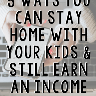 5 Ways You Can Stay Home With Your Kids + Still Earn An Income