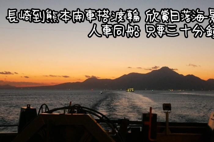 [行程] 九州自由行 長崎到熊本開車搭渡輪 只要三十分鐘 票價/時刻表