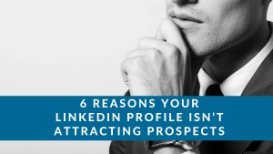 6 Reasons Your LinkedIn Profile Isn't Attracting Prospects