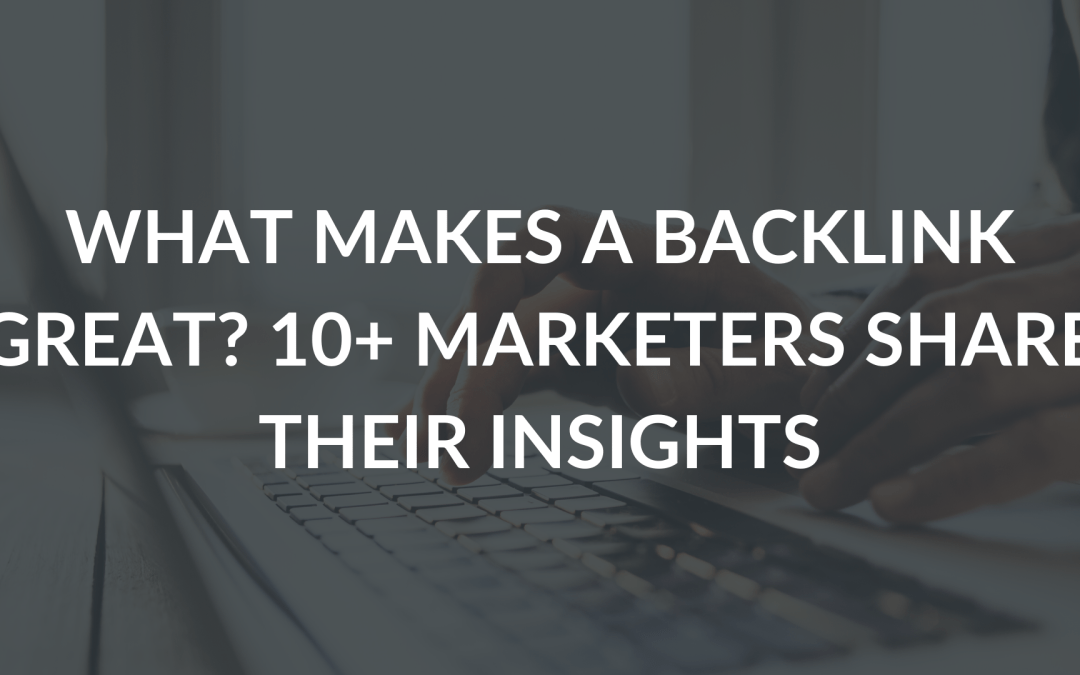 What makes a backlink great? 10+ marketers share their insights
