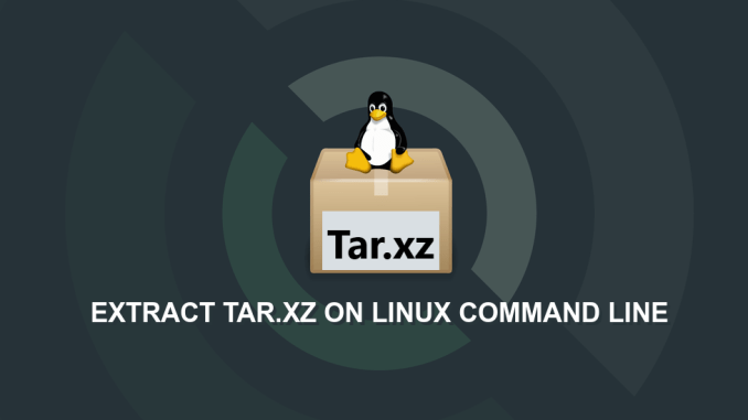 How to Extract (Unzip) Tar.xz File on Linux Command Line