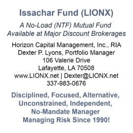 Issachar Fund (LIONX) A No-Load (NTF) Mutual Fund Available at Major Discount Brokerages Horizon Capital Management, Inc., RIA Dexter P. Lyons, Portfolio Manager 106 Valerie Drive Lafayette, LA 70508 www.LIONX.net | Dexter@LIONX.net 337-983-0676 Disciplined, Focused, Alternative, Unconstrained, Independent, No-Mandate Manager Managing Risk Since 1990!