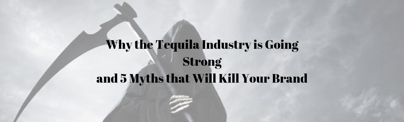 Why the Tequila Industry is Going Strong and 5 Myths that Will Kill Your Brand