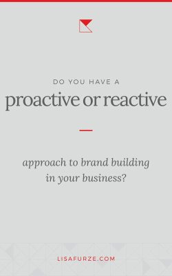 Are you branding your business proactively, or reactively? Ask yourself these 4 questions and find out.