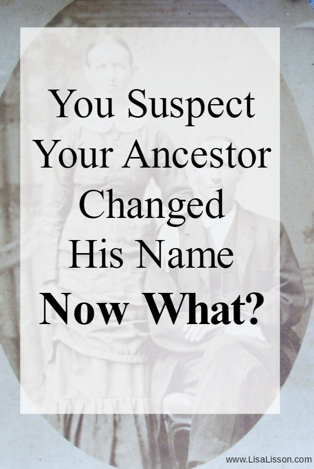 Old black and white photo with white box and black text reading You suspect your ancestor changed his name, Now what!
