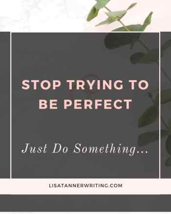 stop trying to be perfect just do something