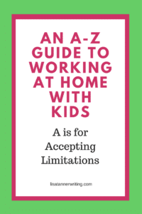 An A-Z Guide to working at home with kids. A is for accepting limitations.