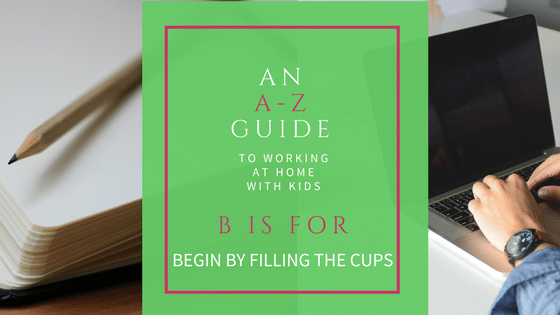 An A-Z Guide to working at home with kids. B is for begin by filling their cups.