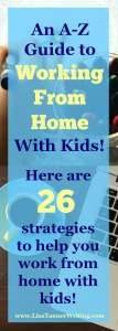 Here are my top 26 strategies for working at home with kids. You'll find one tip for each letter of the alphabet.