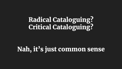 Radical Cataloguing? Critical Cataloguing? Nah, it's just common sense