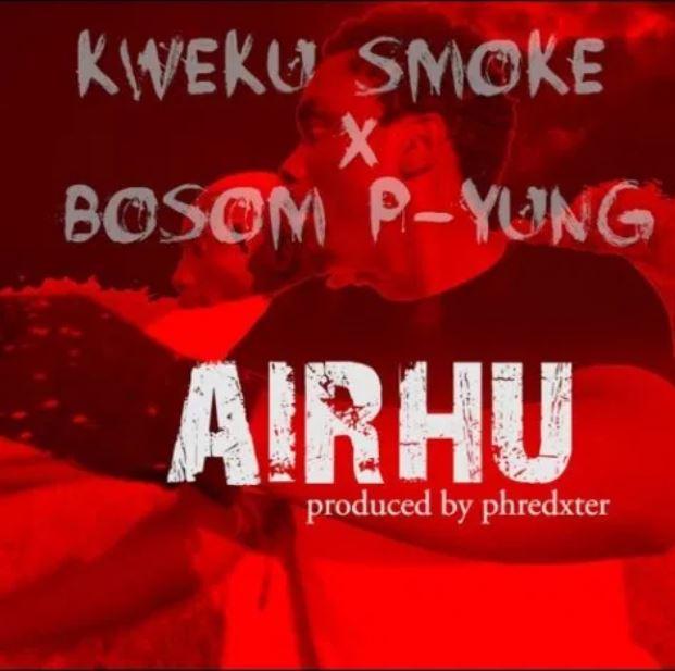 Kweku Smoke x Bosom P-Yung – Airhu (Prod. by Phredxter)