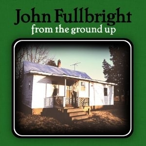 John Fullbright - From The Ground Up