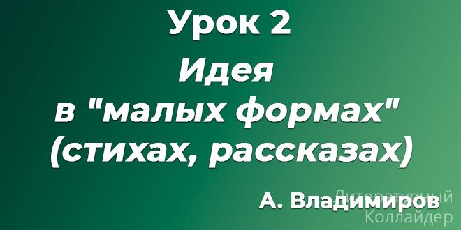 """А. Владимиров. Урок 2. Идея в """"малых формах"""" (стихах, рассказах)"""