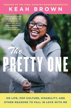 "Making a Bigger Table: A Review of ""The Pretty One: On Life, Pop Culture, Disability, And Other Reasons to Fall in Love with Me"" by Keah Brown"