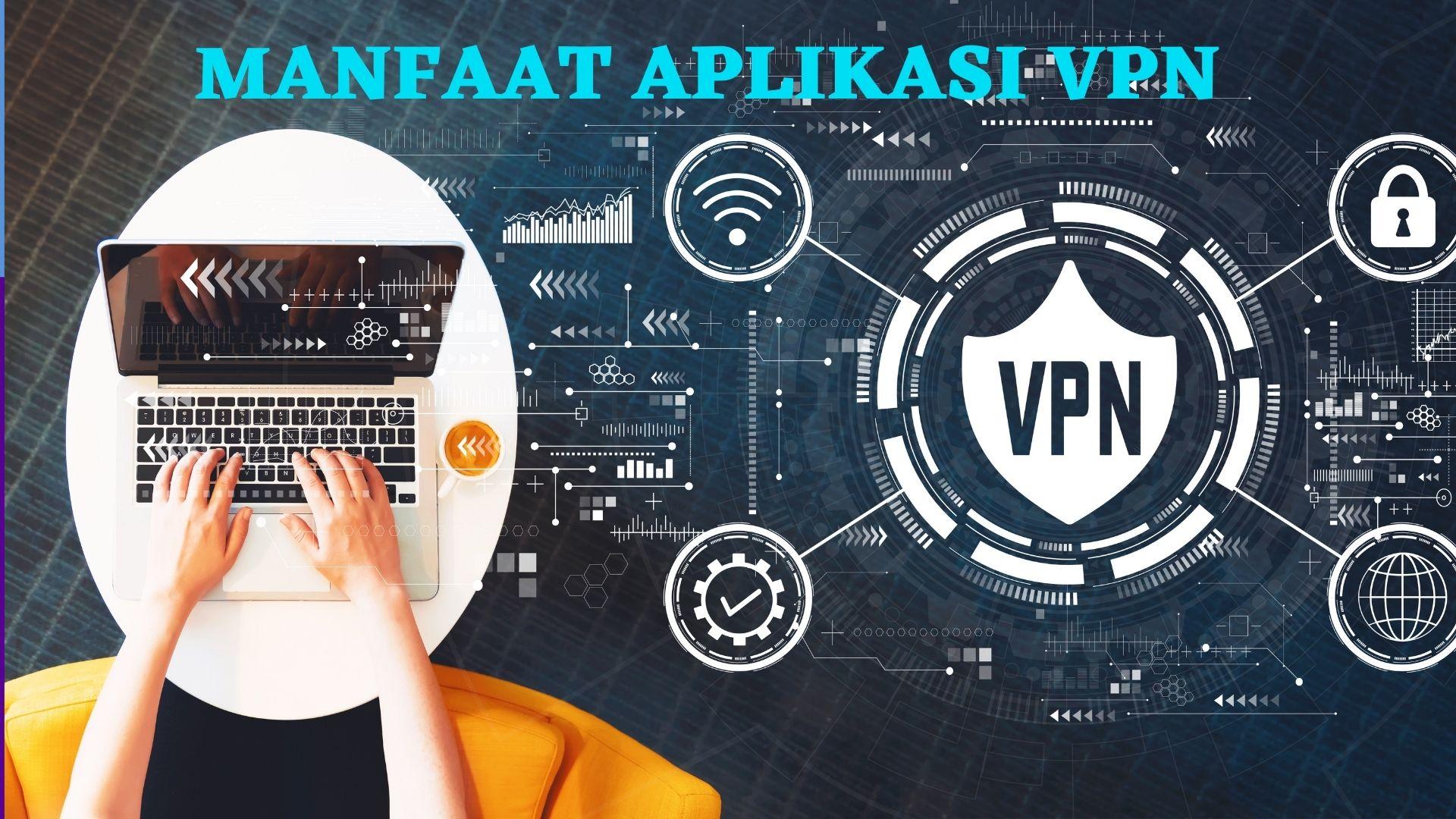 Manfaat Aplikasi VPN yang Sangat Penting untuk Diketahui