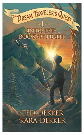 Into the Book of Light by Ted Dekker and Kara Dekker (The Dream Traveler's Quest; 1)