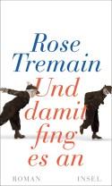 Rose Tremain - Und damit fing es an
