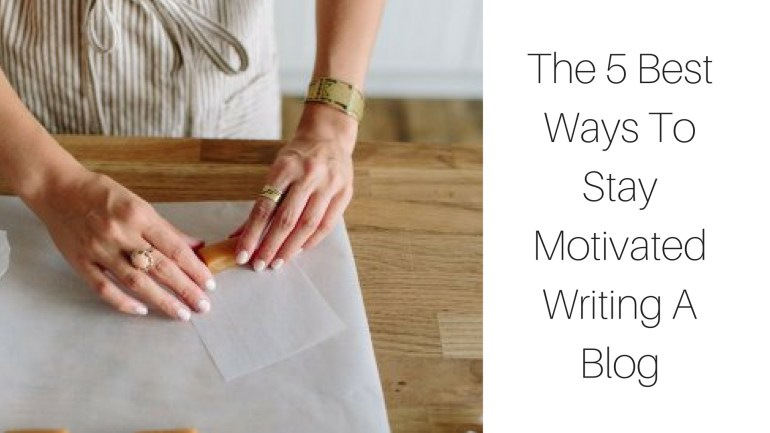 The 5 Best Ways To Stay Motivated Writing A Blog - littleblackdomicile.com