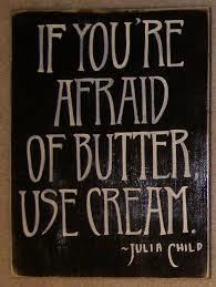 Julia Child Quote - If you are afraid of butter use cream!