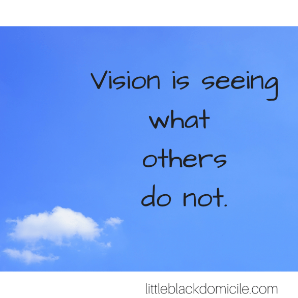 vision is seeing what others do not-littleblackdomicile.com