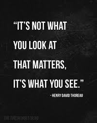 henry- david-thoreau-it's not what you look at...