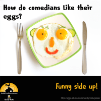 How do comedians like their eggs? Funny side up!