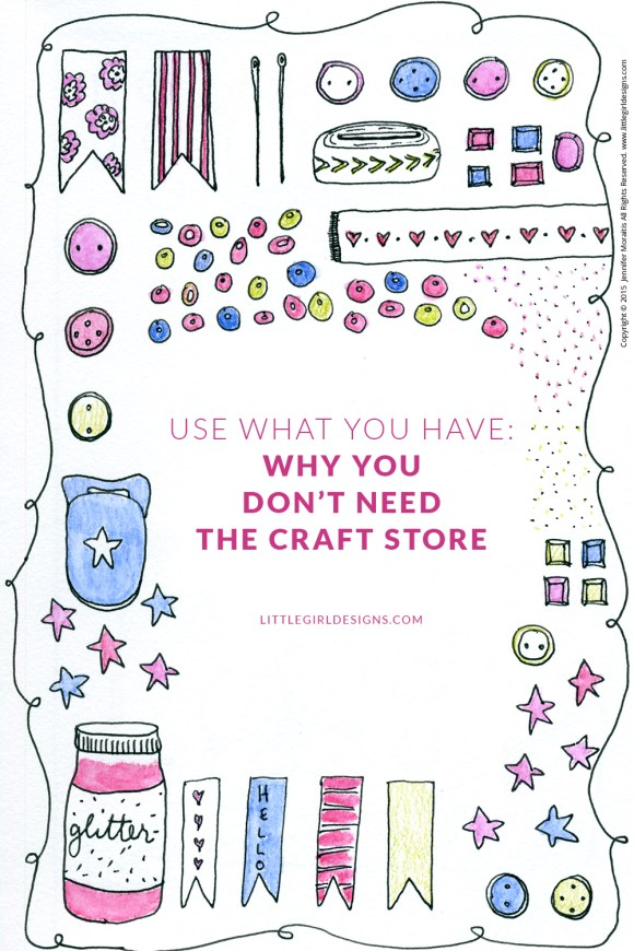 Use What You Have: Why You Don't Need the Craft Store if you're a crafter. What could you make today...with what you already have? @littlegirldesigns.com #usewhatyouhave
