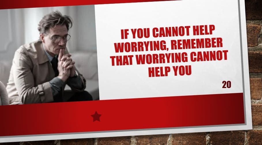 If you cannot help worrying, remember that worrying cannot help you