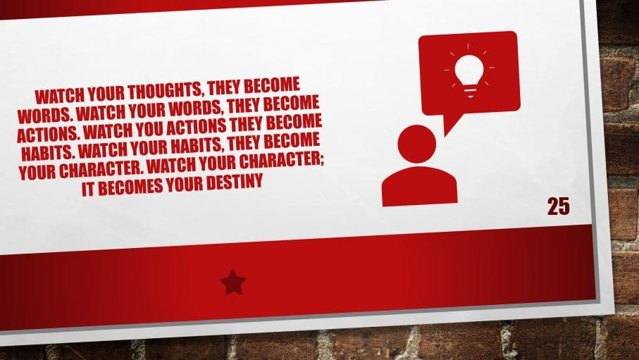 Watch your thoughts, they become words. Watch your words, they become actions. Watch you actions they become habits. Watch your habits, They become your character. Watch your character; it becomes your destiny