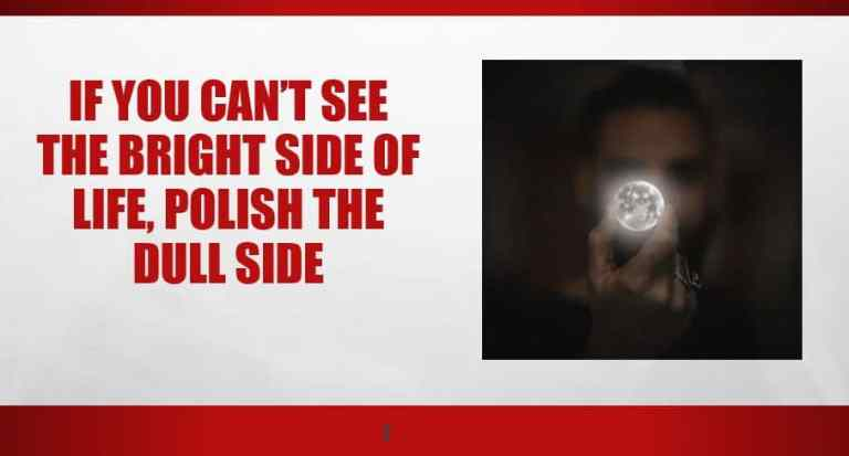 If you can't see the bright side of life, polish the dull side