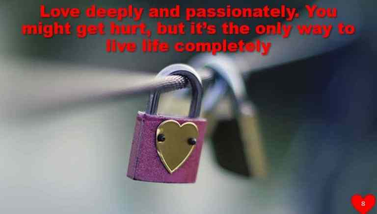 Love deeply and passionately. You might get hurt, but it's the only way to live life completely