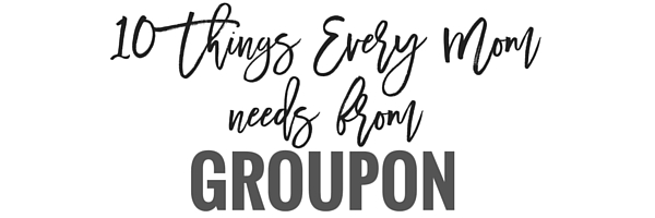 10 Things Moms Need from Groupon