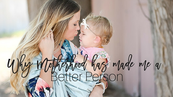 Why Motherhood Has Made Me a Better Person