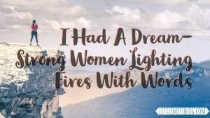 I had a dream- Strong Women Lighting Fires With Words. Inspired by Kelly Clarkson Song littlemissblog.com