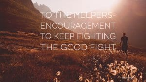 To The Helpers Encouragement to fight the good fight- littlemissblog.com