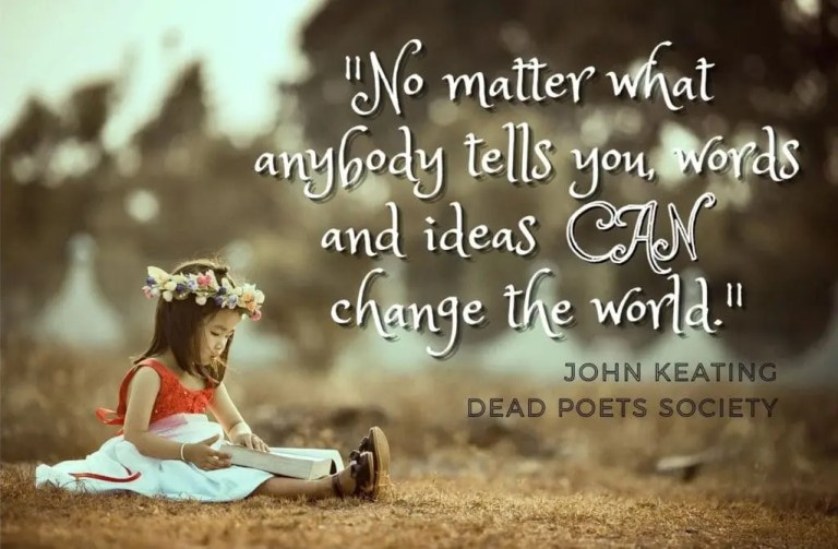 No matter what anybody tells you, words and ideas CAN change the world. John Keating, Dead Poets Society