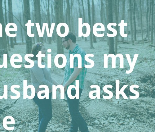 the two best questions my husband asks me