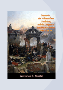 Steefel, Lawrence D. Bismarck, the Hohenzollern Candidacy, and the Origins of the Franco-German War of 1870. Edizione Kindle, Borodino Books, 2018