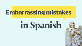 The 7 Most Common Embarrassing Mistakes That English Speakers Make In Spanish — And How to Avoid Them!