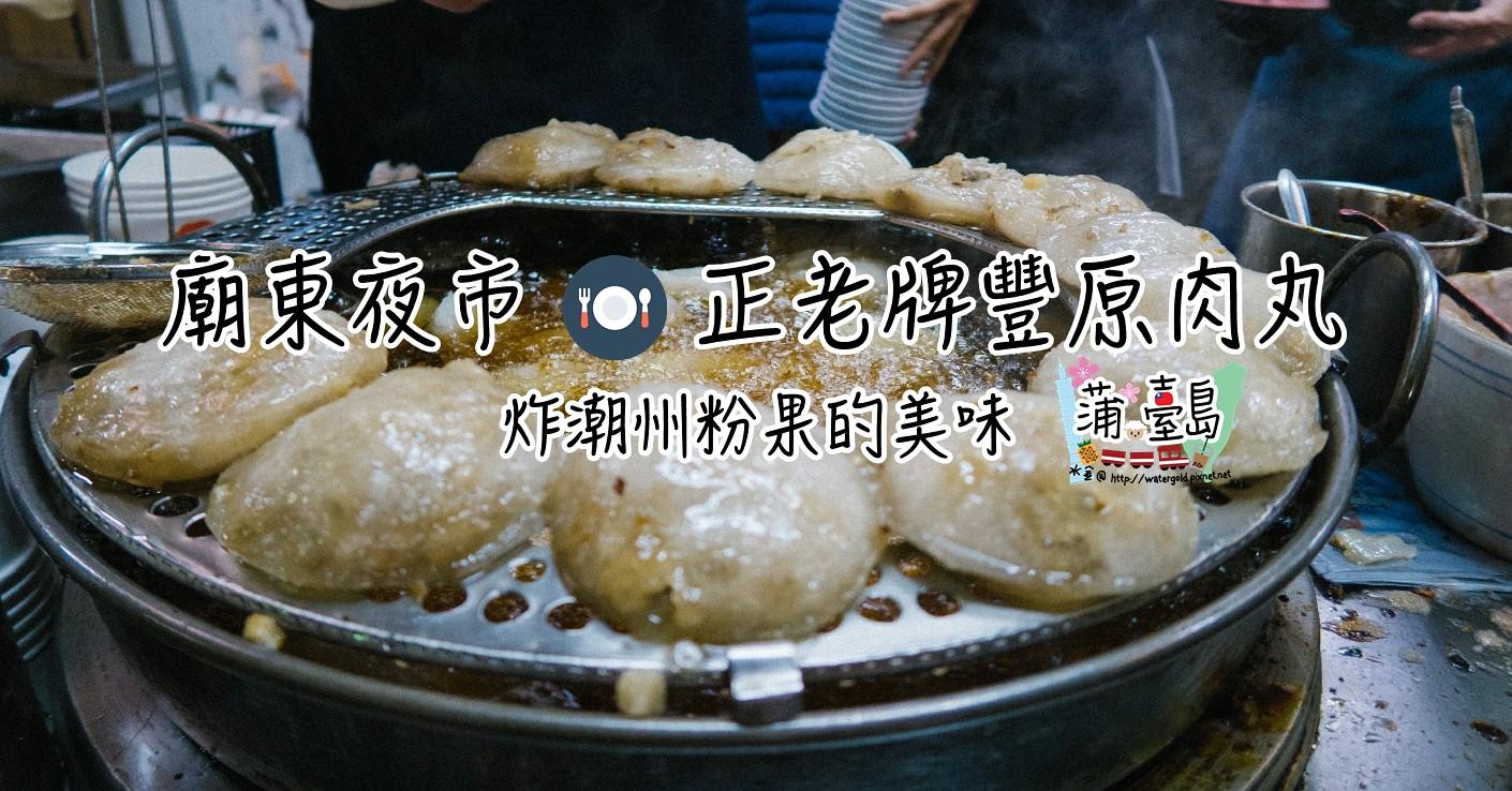 【食.台中 – 豐原區】廟東夜市正老牌豐原肉丸 炸潮州粉果的美味