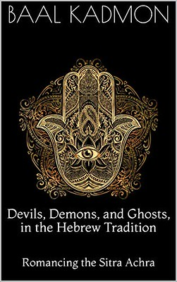 Devils, Demons, and Ghosts, in the Hebrew Tradition: Romancing the Sitra Achra - Kadmon, Baal
