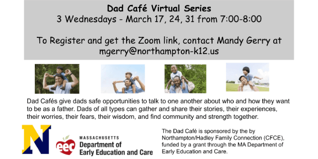 Dad Cafe Virtual Series: March 17, 24, 31 from 7-8pm. To register and get the Zoom link, email mgerry@northampton-k12.us.