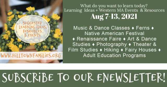 Hilltown Families list of Weekly Suggested Events if rich in self-directed learning events, resources & opportunities. Be sure to subscribe!