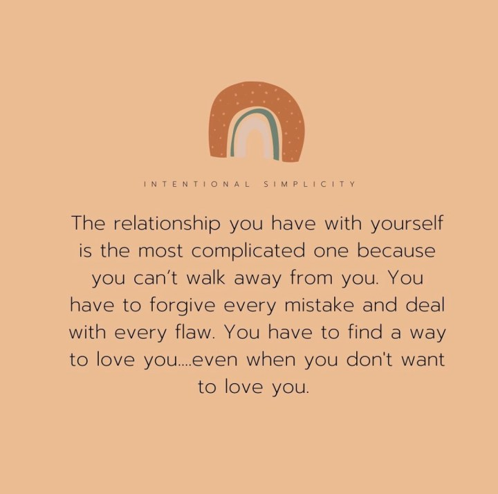 The Relationship you have with yourself is the most complicated one because you can't walk away from you. You have to forgive every mistake and deal with every flaw. You have to find a way to love you...even when you dont want to love you.